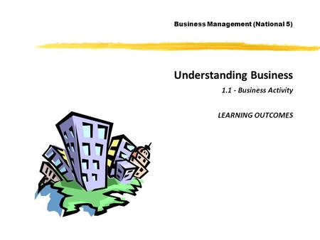 Understanding Business 1.1 - Business Activity LEARNING OUTCOMES Business Management (National 5)
