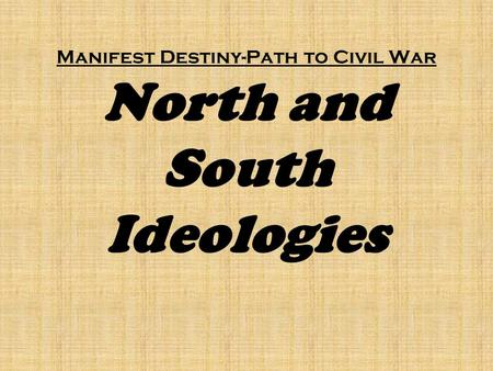 Manifest Destiny-Path to Civil War North and South Ideologies.