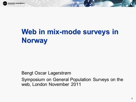 1 1 Web in mix-mode surveys in Norway Bengt Oscar Lagerstrøm Symposium on General Population Surveys on the web, London November 2011.