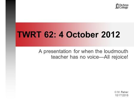 © M. Reber 10/17/2015 TWRT 62: 4 October 2012 A presentation for when the loudmouth teacher has no voice—All rejoice!