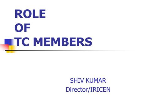 ROLE OF TC MEMBERS SHIV KUMAR Director/IRICEN. COMPOSITION OF TC Technical member- Convener Finance Member Third Member- from other technical department.