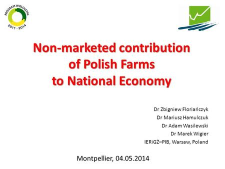 Non-marketed contribution of Polish Farms to National Economy Dr Zbigniew Floriańczyk Dr Mariusz Hamulczuk Dr Adam Wasilewski Dr Marek Wigier IERiGŻ–PIB,