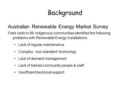 Background Australian Renewable Energy Market Survey Field visits to 88 Indigenous communities identified the following problems with Renewable Energy.