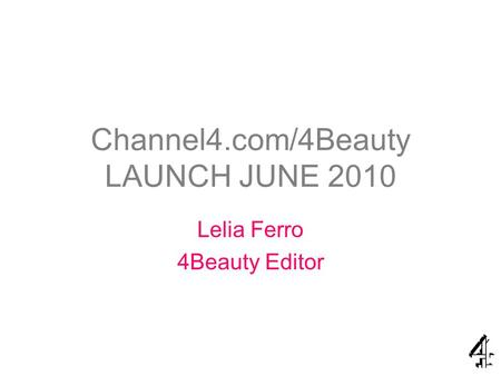 Channel4.com/4Beauty LAUNCH JUNE 2010 Lelia Ferro 4Beauty Editor.