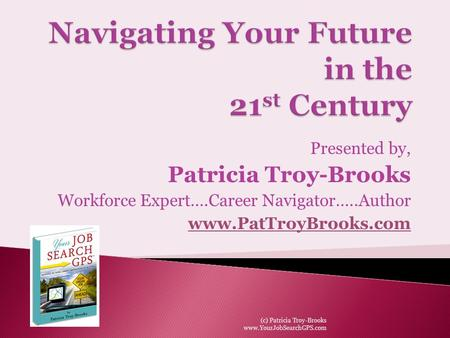 Presented by, Patricia Troy-Brooks Workforce Expert….Career Navigator…..Author www.PatTroyBrooks.com (c) Patricia Troy-Brooks www.YourJobSearchGPS.com.