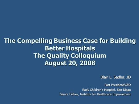 The Compelling Business Case for Building Better Hospitals The Quality Colloquium August 20, 2008 Blair L. Sadler, JD Past President/CEO Rady Children's.