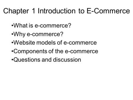 Chapter 1 Introduction to E-Commerce What is e-commerce? Why e-commerce? Website models of e-commerce Components of the e-commerce Questions and discussion.