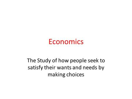 Economics The Study of how people seek to satisfy their wants and needs by making choices.