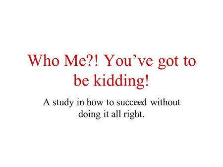 Who Me?! You've got to be kidding! A study in how to succeed without doing it all right.