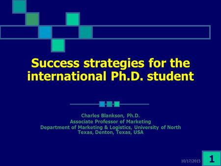 10/17/2015 1 Success strategies for the international Ph.D. student Charles Blankson, Ph.D. Associate Professor of Marketing Department of Marketing &