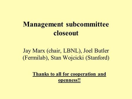 Management subcommittee closeout Jay Marx (chair, LBNL), Joel Butler (Fermilab), Stan Wojcicki (Stanford) Thanks to all for cooperation and openness!!