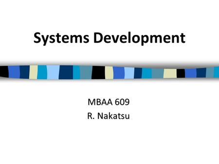 Systems Development MBAA 609 R. Nakatsu. Overview of Today's Lecture Why do IT projects succeed and fail? Two philosophies of systems development –Systems.