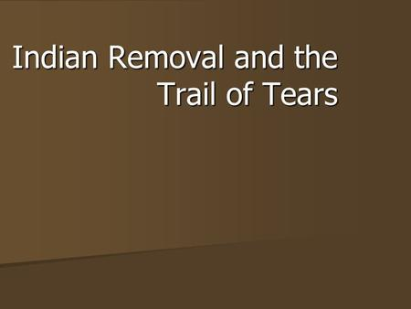 Indian Removal and the Trail of Tears. Black Hawk War 1827 - US govt says all Native Americans must leave Illinois 1827 - US govt says all Native Americans.