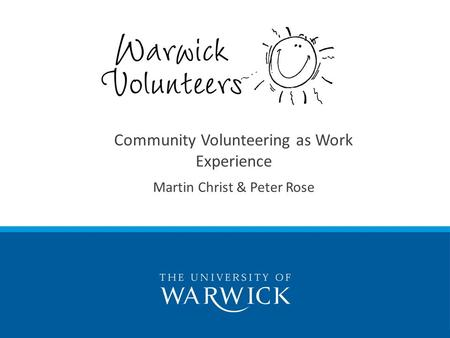 Enriching Lives: the story of Warwick Volunteers Enriching Lives: the story of Warwick Volunteers Community Volunteering as Work Experience Martin Christ.