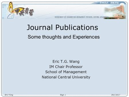 Eric Wang Page: 1 2015/10/17 Journal Publications Some thoughts and Experiences Eric T.G. Wang IM Chair Professor School of Management National Central.
