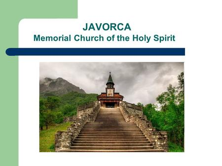 JAVORCA Memorial Church of the Holy Spirit. Location In a hidden valley in the southern part of the Triglav National Park. It is twelve kilometres from.
