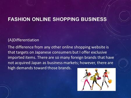 FASHION ONLINE SHOPPING BUSINESS (A)Differentiation The difference from any other online shopping website is that targets on Japanese consumers but I offer.