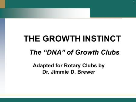 "THE GROWTH INSTINCT Adapted for Rotary Clubs by Dr. Jimmie D. Brewer 1 The ""DNA"" of Growth Clubs."