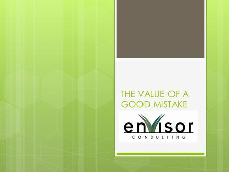 "THE VALUE OF A GOOD MISTAKE. ""I've learned that mistakes can often be as good a teacher as success. – Jack Welch "" Jack Welch I have taken more than."