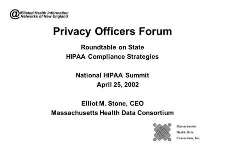 Privacy Officers Forum Roundtable on State HIPAA Compliance Strategies National HIPAA Summit April 25, 2002 Elliot M. Stone, CEO Massachusetts Health Data.