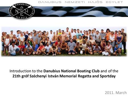 Introduction to the Danubius National Boating Club and of the 21th gróf Széchenyi István Memorial Regatta and Sportday 2011. March.