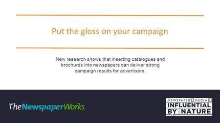 Put the gloss on your campaign New research shows that inserting catalogues and brochures into newspapers can deliver strong campaign results for advertisers.