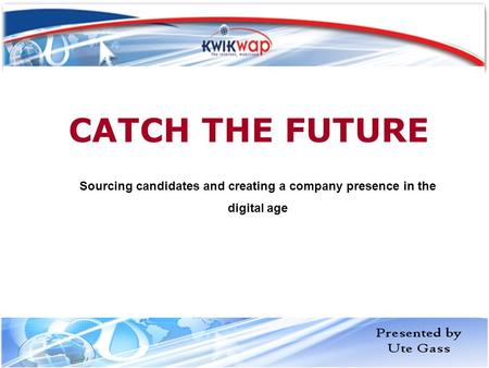 CATCH THE FUTURE Sourcing candidates and creating a company presence in the digital age.