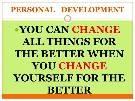 PERSONAL DEVELOPMENT YOU CAN CHANGE ALL THINGS FOR THE BETTER WHEN YOU CHANGE YOURSELF FOR THE BETTER.