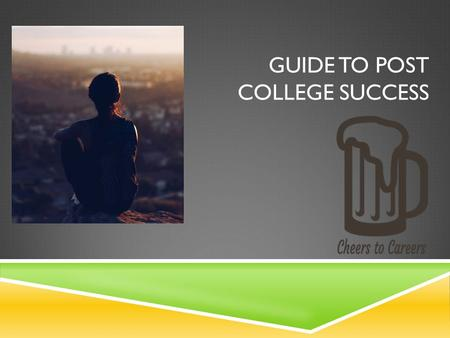 GUIDE TO POST COLLEGE SUCCESS. 1. FOCUS ON WHAT YOU WANT TO DO  Do you want to be a professional?  Do you want to go volunteer?  Do you want to continue.