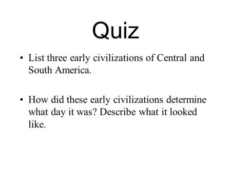 Quiz List three early civilizations of Central and South America.