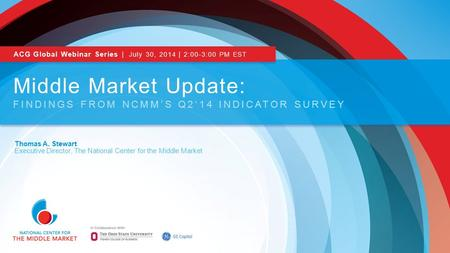 Thomas A. Stewart Executive Director, The National Center for the Middle Market Middle Market Update: FINDINGS FROM NCMM'S Q2'14 INDICATOR SURVEY ACG Global.