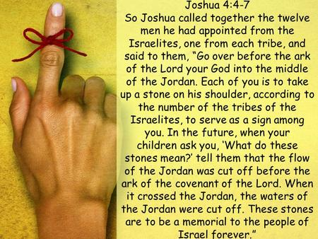 "Joshua 4:4-7 So Joshua called together the twelve men he had appointed from the Israelites, one from each tribe, and said to them, ""Go over before the."
