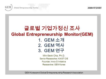 2009 창업대전 글로벌 기업가정신 조사 Global Entrepreneurship Monitor(GEM) Min-Seok Cha, Ph.D. Senior Researcher, KAIST CIE Founder, InnovO Initiative Researcher, GEM.