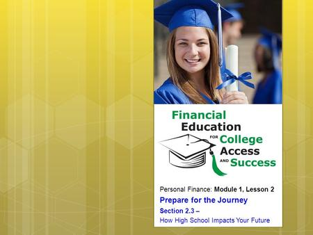 Personal Finance: Module 1, Lesson 2 Prepare for the Journey Section 2.3 – How High School Impacts Your Future.