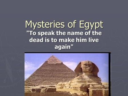 Mysteries of Egypt To speak the name of the dead is to make him live again