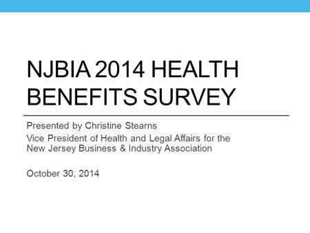 NJBIA 2014 HEALTH BENEFITS SURVEY Presented by Christine Stearns Vice President of Health and Legal Affairs for the New Jersey Business & Industry Association.