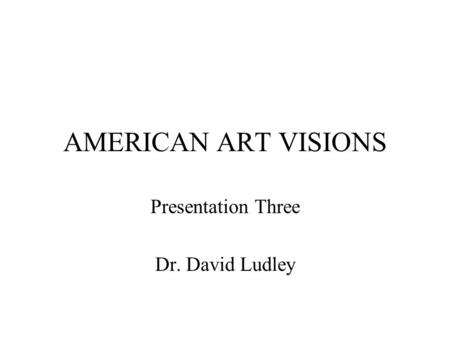 AMERICAN ART VISIONS Presentation Three Dr. David Ludley.
