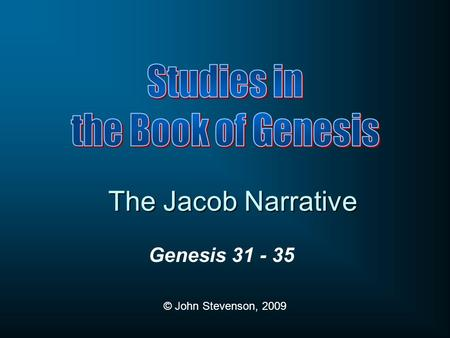 Genesis 31 - 35 © John Stevenson, 2009 The Jacob Narrative.