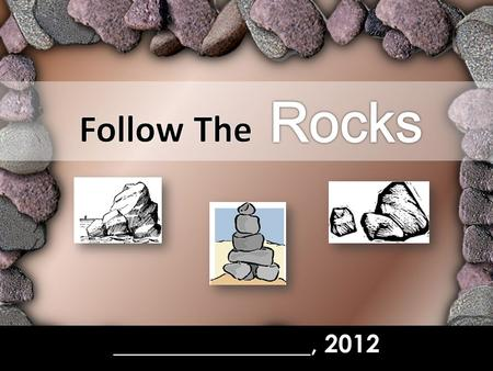 "________________, 2012. Follow The Rocks In our study this week… –W–We'll look at ""Rocks"" in the Old Testament Why? Not because we're studying geology,"
