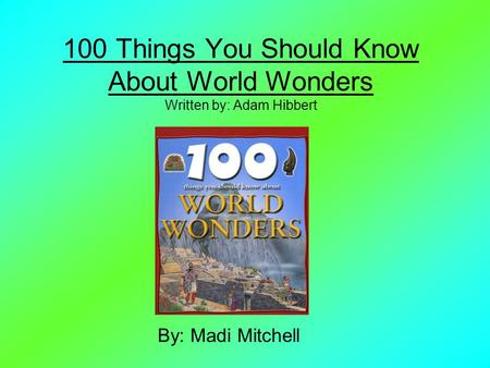 100 Things You Should Know About World Wonders Written by: Adam Hibbert By: Madi Mitchell.