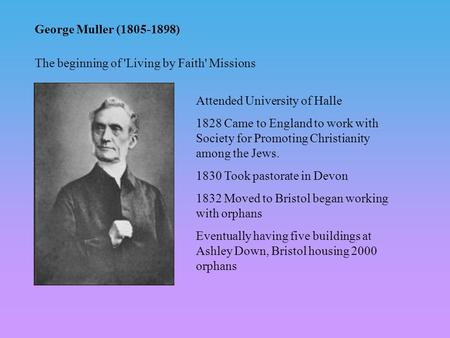 George Muller (1805-1898) Attended University of Halle 1828 Came to England to work with Society for Promoting Christianity among the Jews. 1830 Took pastorate.