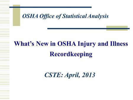 What's New in OSHA Injury and Illness Recordkeeping OSHA Office of Statistical Analysis CSTE: April, 2013.