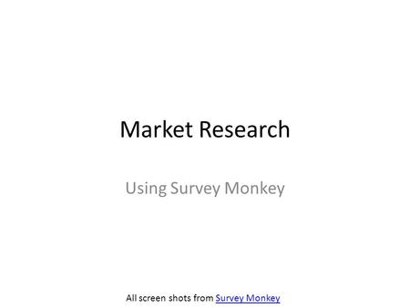 Market Research Using Survey Monkey All screen shots from Survey MonkeySurvey Monkey.