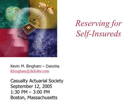 Reserving for Self-Insureds Kevin M. Bingham – Deloitte. Casualty Actuarial Society September 12, 2005 1:30 PM – 3:00 PM Boston,