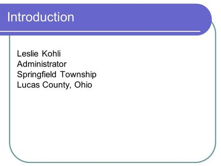 Introduction Leslie Kohli Administrator Springfield Township Lucas County, Ohio.