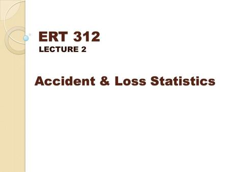 ERT 312 LECTURE 2 Accident & Loss Statistics. A measure of the effectiveness of the safety programs An indicator whether a process is safe or SOP is working.