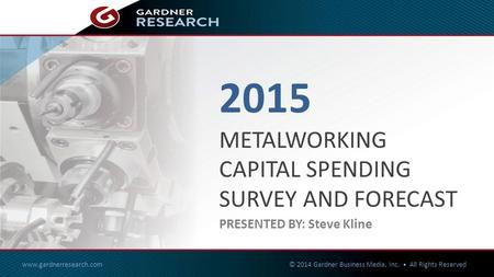 2015 METALWORKING CAPITAL SPENDING SURVEY & FORECAST www.gardnerresearch.com © 2014 Gardner Business Media, Inc. All Rights Reserved 1of27 2015 METALWORKING.