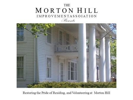 M O R T O N H I L L I M P R O V E M E N T A S S O I A T I O N THE Presents Restoring the Pride of Residing, and Volunteering at Morton Hill.