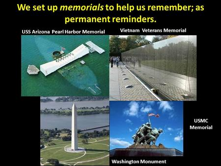 We set up memorials to help us remember; as permanent reminders. USS Arizona Pearl Harbor Memorial Vietnam Veterans Memorial Washington Monument USMC Memorial.