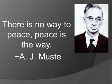 There is no way to peace, peace is the way. ~A. J. Muste.